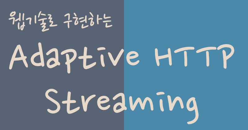 웹 기술로 구현하는 Adaptive HTTP Streaming